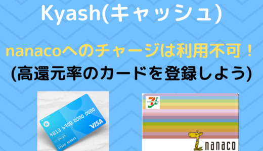 【Kyash(キャッシュ)】nanacoへのチャージは利用不可 | 高還元のクレジットカードを登録しよう!