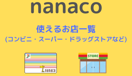 【nanaco】使えるお店一覧   コンビニ・スーパー・ドラッグストア・家電量販店など